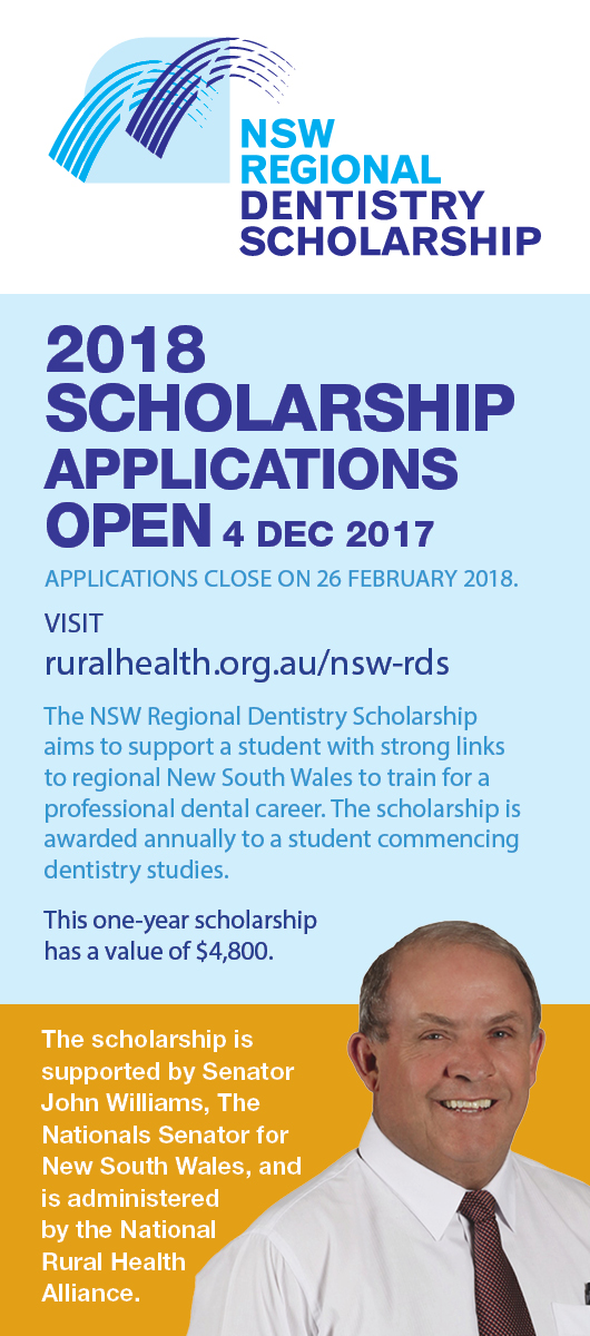 Applications for the 2018 Scholarship open on 4 December 2017. Applications close on 26 February 2018.  Find the Application Form and Application Guidelines at http://ruralhealth.org.au/nsw-rds  The NSW Regional Dentistry Scholarship aims to support a student with strong links to regional New South Wales to train for a professional dental career. The scholarship is awarded annually to a student commencing dentistry studies.  This one-year scholarship has a value of $4,800.  The scholarship is supported by S