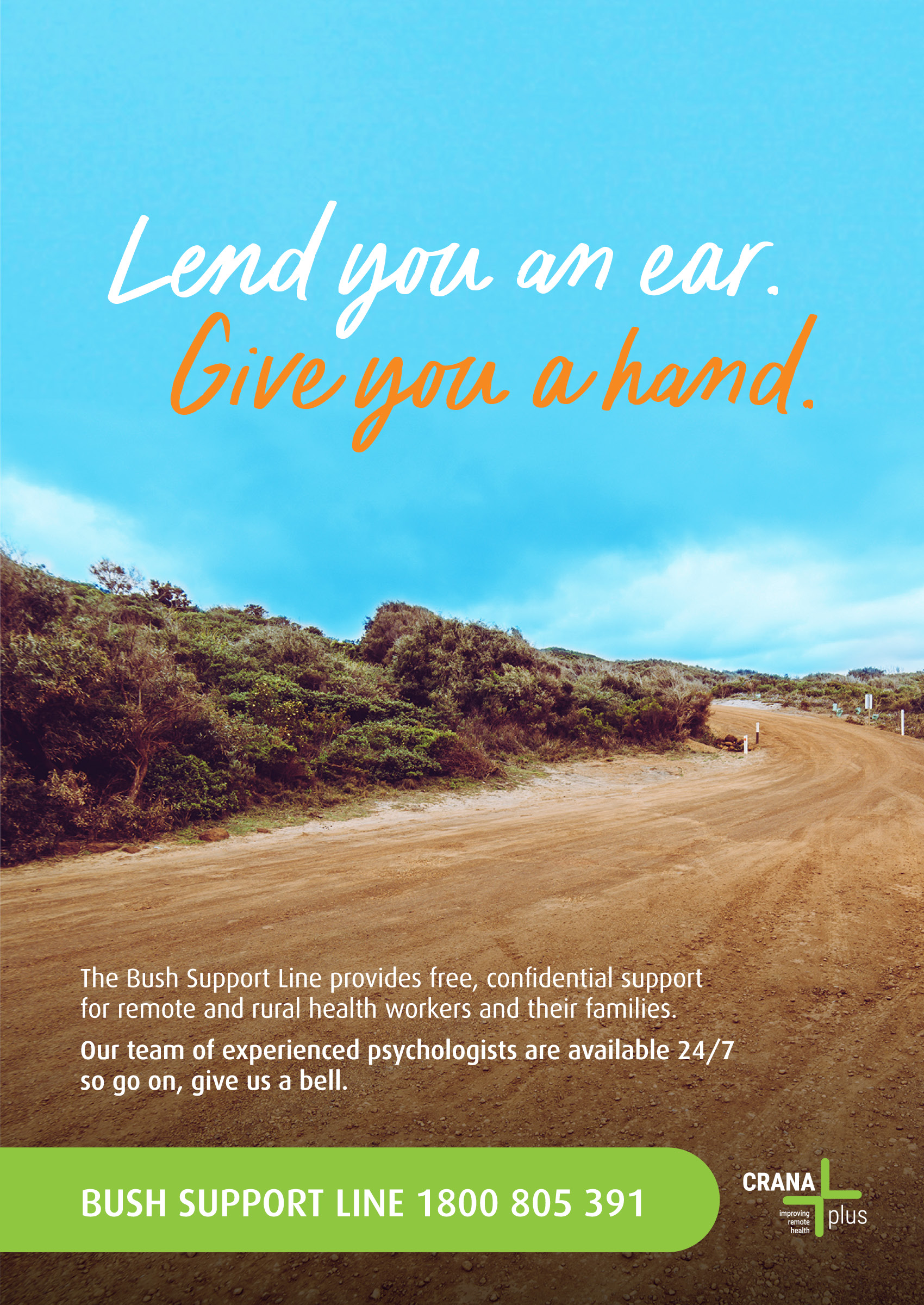 Lend you an ear. Give you a hand. The Bush Support Line provides free, confidential support for remote and rural health workers and their families.  Our team of experienced psychologist are available 24/7 so go on, give us a bell. Bush Support Line 1800 805 391 CRANAplus improving Remote health