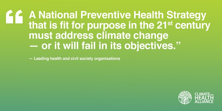 A Nationla Preventive Health Strategy that is fit for purpose in the 21st century must address climate chnage - or it will fail in its objectives - Leading health and civil society organisations. Climate ANd Health Alliance
