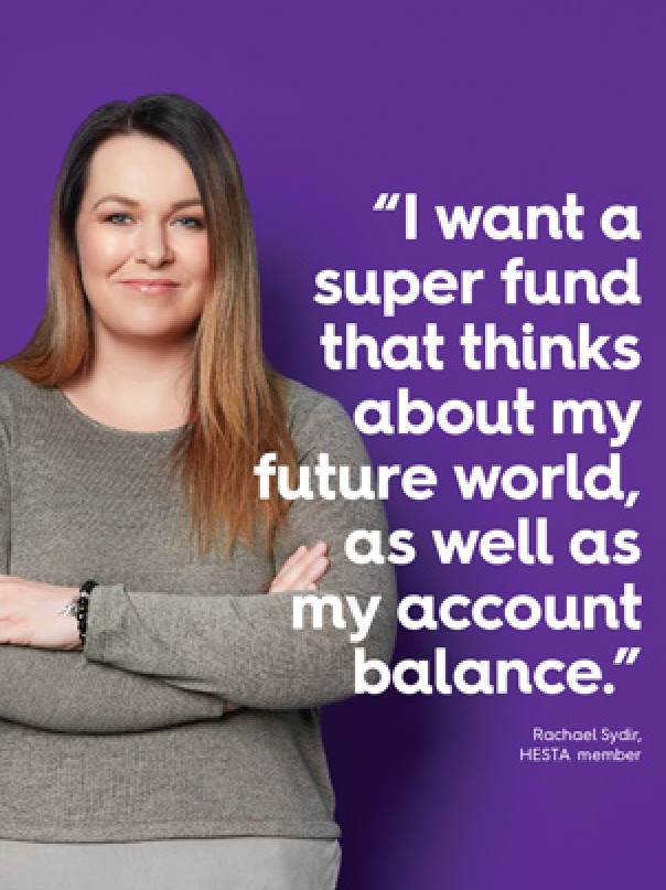 "I want a super fund that thinks about my future world, as well as my account balance."" Before making a decision about HESTA products you should read the relevant Product Disclosure Statement (call 1800 813 327 or visit hesta.com.au/pds for a copy), and consider any relevant risks (hesta.com.au/understandingrisk). Issued by H.E.S.T. Australia Ltd ABN 66 006 818 695 AFSL 235249, the Trustee of Health Employees Superannuation Trust Australia (HESTA) ABN 64 971 749 321. Rachael Sydir, HESTA member"